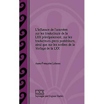 Linfluence de laramen sur les traducteurs de la LXX principalement sur les traducteurs grecs postrieurs ainsi que sur les scribes de la Vorlage de la LXX by Loiseau & AnneFranoise