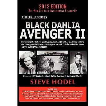 Black Dahlia Avenger II Presenting the FollowUp Investigation and Further Evidence Linking Dr. George Hill Hodel to Los Angeless Black Dahlia and Other 1940s LONE WOMAN MURDERS by Hodel & Steve