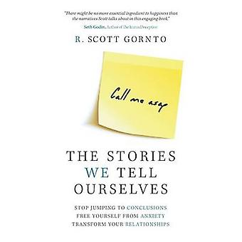 The Stories We Tell Ourselves Stop Jumping to Conclusions. Free Yourself from Anxiety. Transform Your Relationships. by Gornto & R. Scott