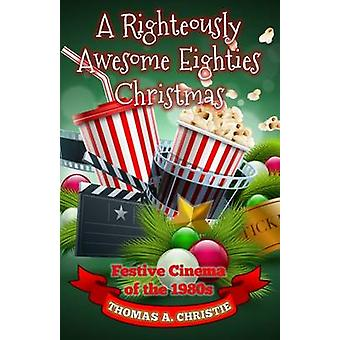 A Righteously Awesome Eighties Christmas Festive Cinema of the 1980s by Christie & Thomas A.