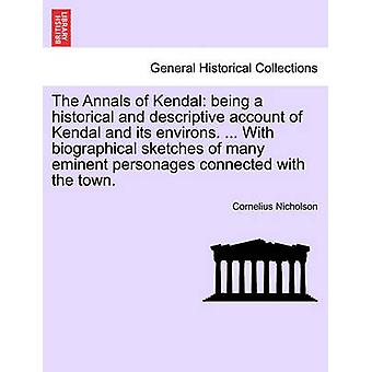 The Annals of Kendal being a historical and descriptive account of Kendal and its environs. ... With biographical sketches of many eminent personages connected with the town. by Nicholson & Cornelius
