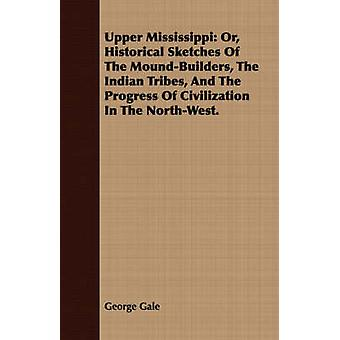 Upper Mississippi Or Historical Sketches Of The MoundBuilders The Indian Tribes And The Progress Of Civilization In The NorthWest. by Gale & George