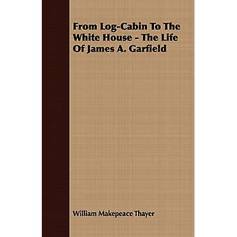 From LogCabin To The White House  The Life Of James A. Garfield by Thayer & William Makepeace