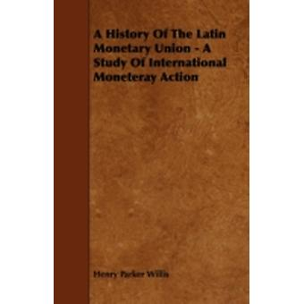 A History of the Latin Monetary Union  A Study of International Moneteray Action by Willis & Henry Parker