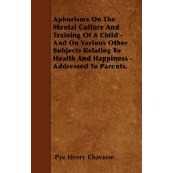 Aphorisms on the Mental Culture and Training of a Child With an Excerpt from Advice to a Mother on the Management of Her Children by Chavasse & PyeHenry