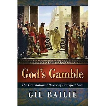 Gods Gamble The Gravitational Power of Crucified Love by Bailie & Gil