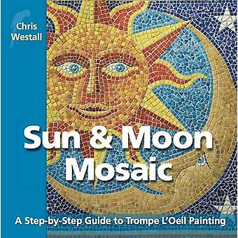 Sun  Moon Mosaic A StepbyStep Guide to Trompe LOeil Painting by Westall & Chris