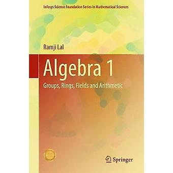 Algebra 1 - Groups - Rings - Fields and Arithmetic - 2017 by Ramji Lal