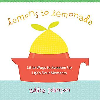 Lemons to Lemonade - Little Ways to Sweeten Up Life's Sour Moments by