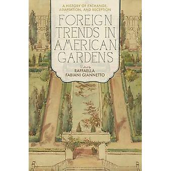 Foreign Trends in American Gardens  A History of Exchange Adaptation and Reception by Edited by Raffaella Fabiani Giannetto