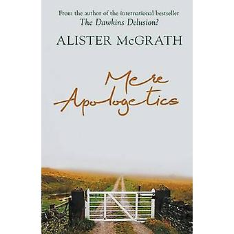 Mere Apologetics How to help seekers and sceptics find faith by McGrath & Alister