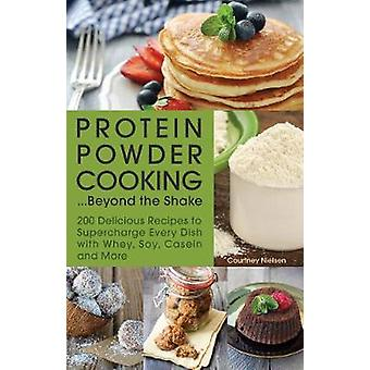 Protein Powder Cooking...Beyond the Shake  200 Delicious Recipes to Supercharge Every Dish with Whey Soy Casein and More by Courtney Nielsen