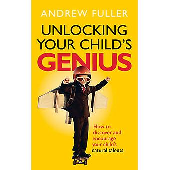 Unlocking Your Child's Genius - How to Discover and Encourage Your Chi