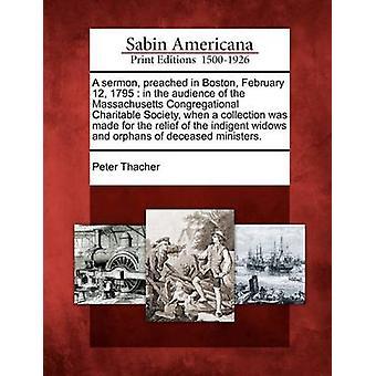 Eine Predigt in Boston 12. Februar 1795 im Publikum der Massachusetts Congregational gemeinnützige Gesellschaft als eine Sammlung von Thacher & Peter zur Linderung von bedürftigen Witwen und Waisen o gemacht wurde