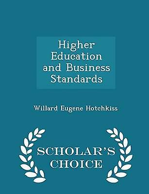 Higher Education and Business Standards  Scholars Choice Edition by Hotchkiss & Willard Eugene