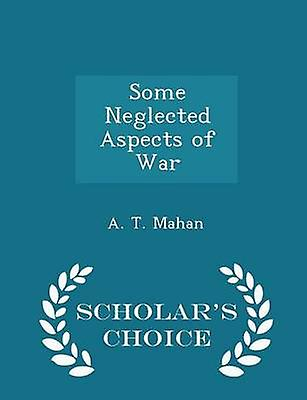 Some Neglected Aspects of War  Scholars Choice Edition by Mahan & A. T.