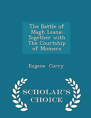 The Battle of Magh Leana Together with The Courtship of Momera  Scholars Choice Edition by Curry & Eugene