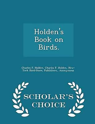 Holdens Book on Birds.  Scholars Choice Edition by Holden & Charles F.