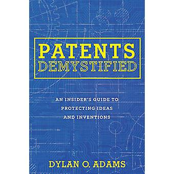 Patents Demystified  An Insiders Guide to Protecting Ideas and Inventions by Dylan O Adams