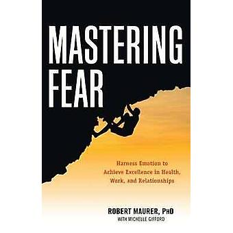 Mastering Fear  Harness Emotion to Achieve Excellence in Health Work and Relationships by Robert Maurer & Michelle Gifford