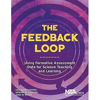 The Feedback Loop  Using Formative Assessment Data for Science Teaching and Learning by Erin Marie Furtak & Howard M Glasser & Zora M Wolfe