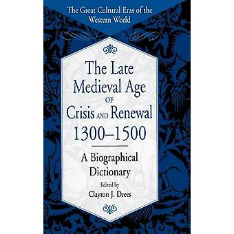 The Late Medieval Age of Crisis and Renewal 13001500 A Biographical Dictionary by Drees & Clayton J.