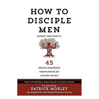 How to Disciple Men (Short� and Sweet): 45 Proven Strategies from Experts on Ministry to Men