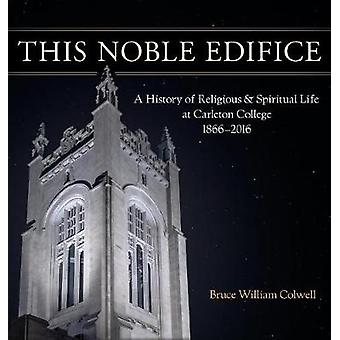 This Noble Edifice A History of Religious and Spiritual Life at Carleton College 18662016 by Colwell & Bruce William