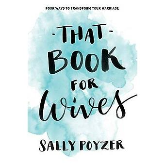 That Book For Wives Four ways to transform your marriage by Poyzer & Sally