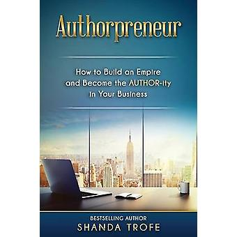 Authorpreneur How to Build an Empire and Become the AUTHORity in Your Business by Trofe & Shanda