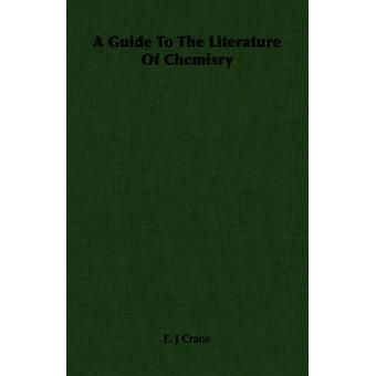 A Guide To The Literature Of Chemisry by Crane & E. J