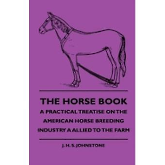The Horse Book  A Practical Treatise On The American Horse Breeding Industry A Allied To The Farm by Johnstone & J. H. S.