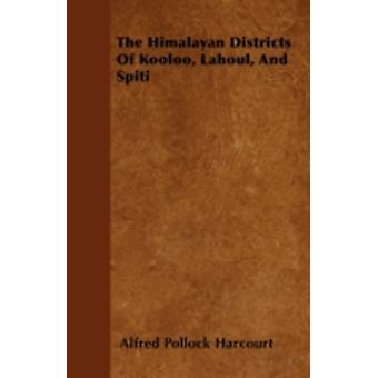 The Himalayan Districts Of Kooloo Lahoul And Spiti by Harcourt & Alfred Pollock