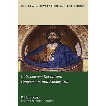 C.S. Lewis Revelation Conversion and Apologetics by Brazier & P. H.