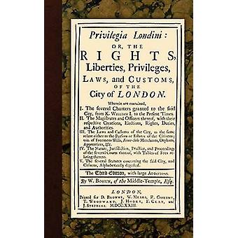 Privilegia Londini Or The Rights Liberties Privileges Laws and Customs of the City of London. Wherein are contained I. The several charters granted to the said city from K. William I. to the by Bohun & William