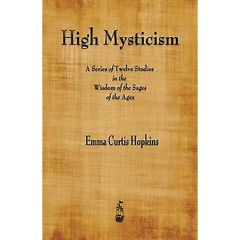 High Mysticism A Series of Twelve Studies in the Wisdom of the Sages of the Ages by Hopkins & Emma Curtis