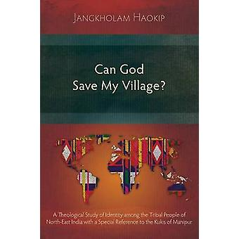 Can God Save My Village A Theological Study of Identity among the Tribal People of NorthEast India with a Special Reference to the Kukis of Manipur by Haokip & Jangkholam