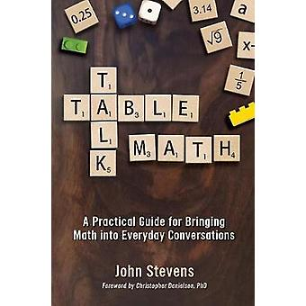 Table Talk Math A Practical Guide for Bringing Math Into Everyday Conversations by Stevens & John