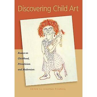 Discovering Child Art - Essays on Childhood - Primitivism - and Modern