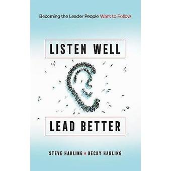 Listen Well - Lead Better - Becoming the Leader People Want to Follow