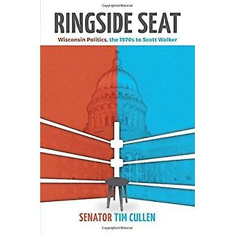 Ringside Seat - Wisconsin Politics - the 1970s to Scott Walker by Cull