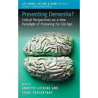 Preventing Dementia by Edited by Annette Leibing & Edited by Silke Schicktanz