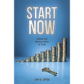 Start Now - Unlock the Money Value of Time by Jim D Little - 978148341