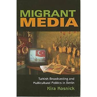 Migrant Media Turkish Broadcasting and Multicultural Politics in Berlin by Kosnick & Kira