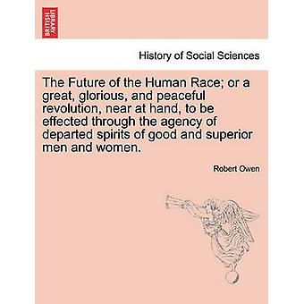 The Future of the Human Race or a great glorious and peaceful revolution near at hand to be effected through the agency of departed spirits of good and superior men and women. by Owen & Robert