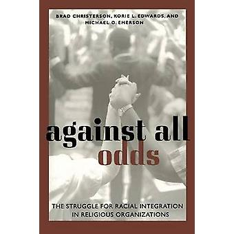 Against All Odds The Struggle for Racial Integration in Religious Organizations by Christerson & Brad