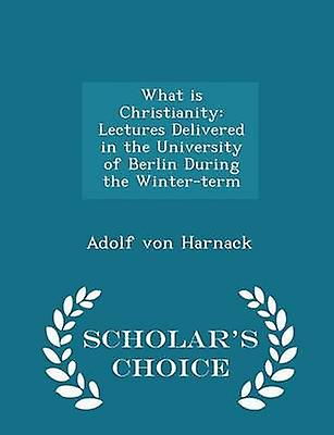 What is Christianity Lectures Delivered in the University of Berlin During the Winterterm  Scholars Choice Edition by Harnack & Adolf von