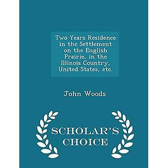 Two Years Residence in the Settlement on the English Prairie in the Illinois Country United States etc.  Scholars Choice Edition by Woods & John
