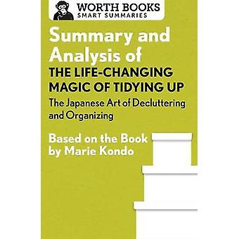Summary and Analysis of The LifeChanging Magic of Tidying Up The Japanese Art of Decluttering and Organizing Based on the Book by Marie Kondo by Worth Books