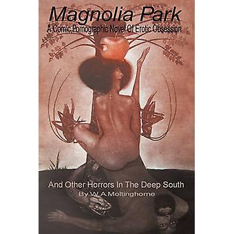 Magnolia Park A Comic Pornographic Novel of Erotic Obsession and Other Horrors in the Deep South by Moltinghorne & W. A.